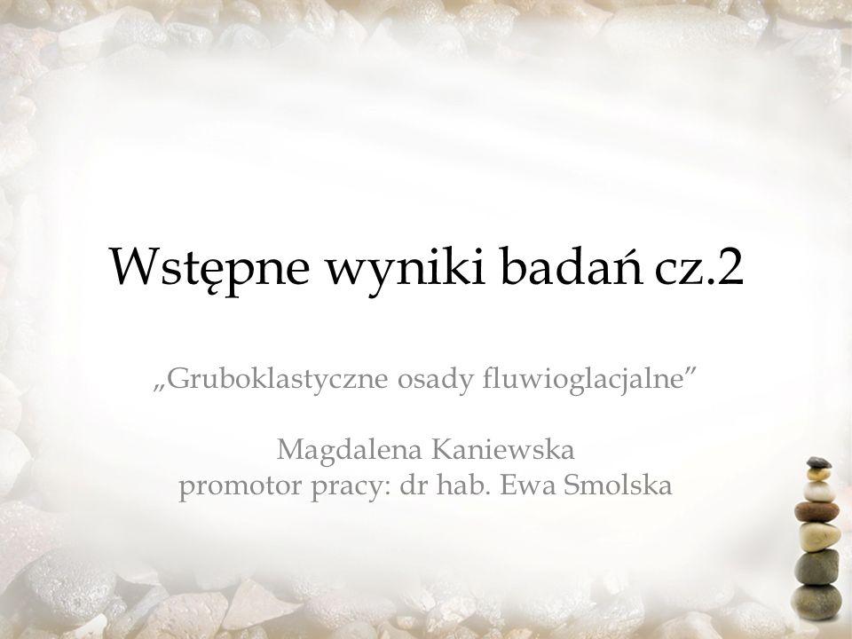 Wstępne wyniki badań cz.2 Gruboklastyczne osady fluwioglacjalne Magdalena Kaniewska promotor pracy: dr hab.