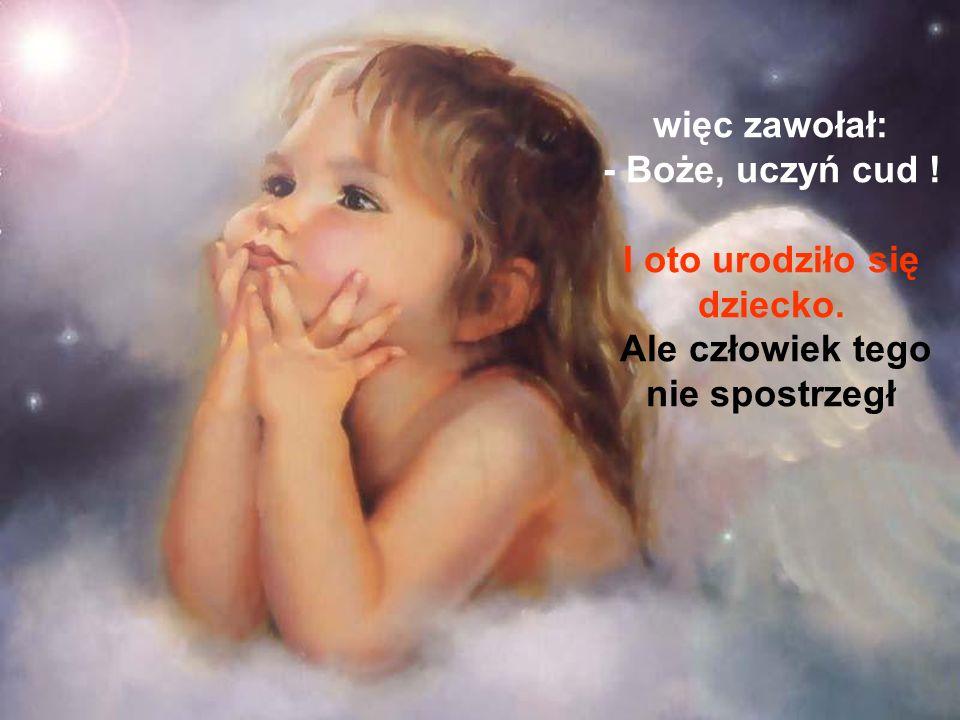 więc zawołał: - Boże, uczyń cud ! I oto urodziło się dziecko. Ale człowiek tego nie spostrzegł