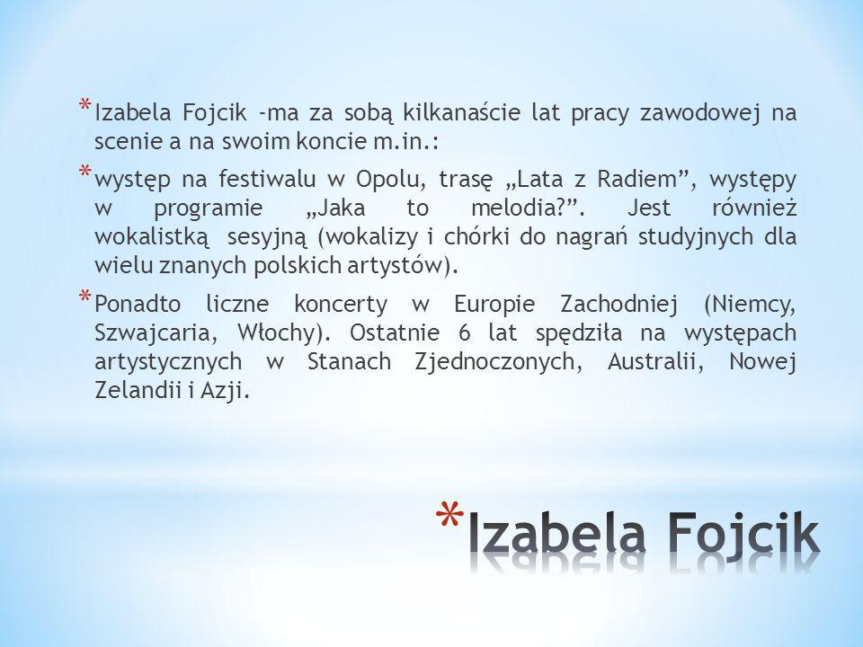 * Izabela Fojcik ma na swoim koncie występy w kraju i za granicą. Znaczną część pracy artystycznej realizowała za oceanem. Do kraju wróciła nie tak da