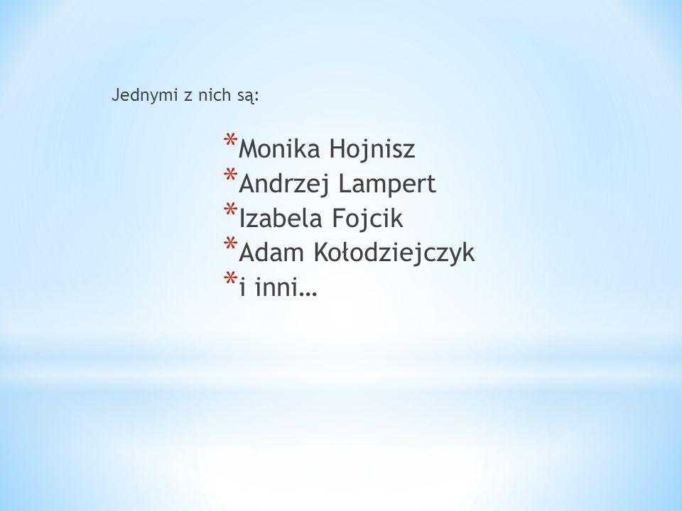 Jednymi z nich są: * Monika Hojnisz * Andrzej Lampert * Izabela Fojcik * Adam Kołodziejczyk * i inni…