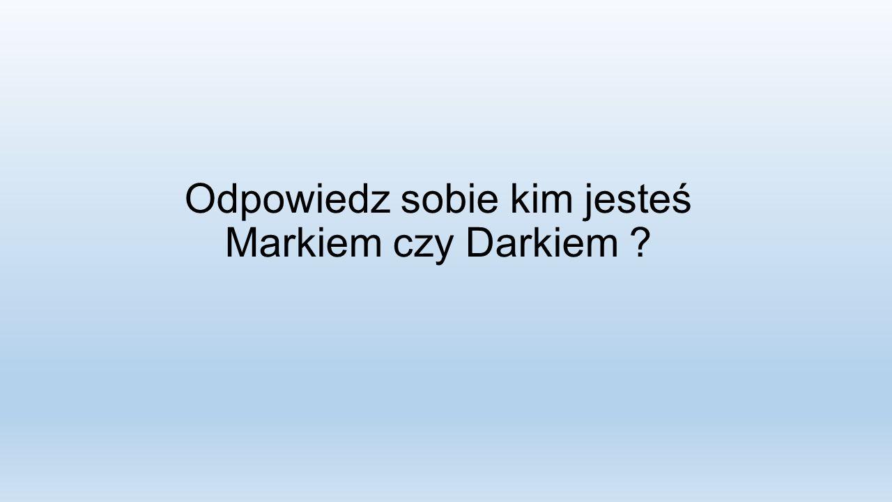 Odpowiedz sobie kim jesteś Markiem czy Darkiem ?