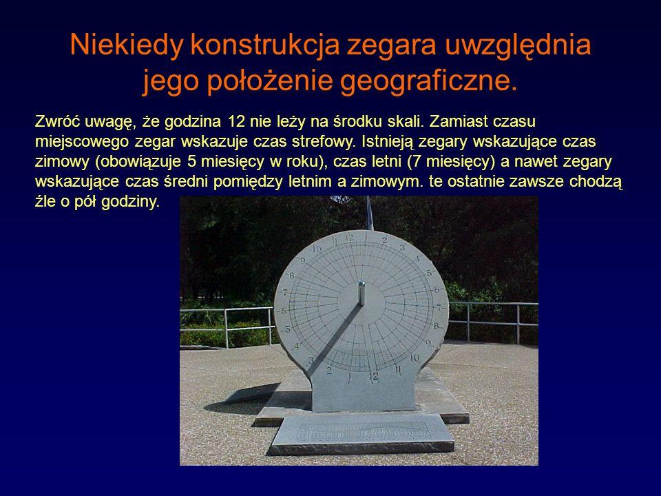 Niekiedy konstrukcja zegara uwzględnia jego położenie geograficzne. Zwróć uwagę, że godzina 12 nie leży na środku skali. Zamiast czasu miejscowego zeg