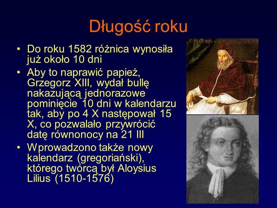 Długość roku Do roku 1582 różnica wynosiła już około 10 dni Aby to naprawić papież, Grzegorz XIII, wydał bullę nakazującą jednorazowe pominięcie 10 dn