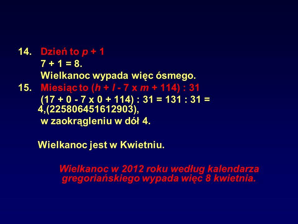 14. Dzień to p + 1 7 + 1 = 8. Wielkanoc wypada więc ósmego. 15. Miesiąc to (h + l - 7 x m + 114) : 31 (17 + 0 - 7 x 0 + 114) : 31 = 131 : 31 = 4,(2258