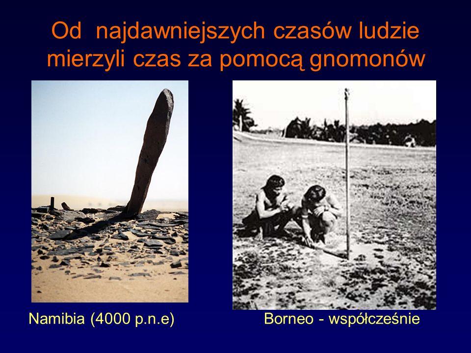 Od najdawniejszych czasów ludzie mierzyli czas za pomocą gnomonów Namibia (4000 p.n.e) Borneo - współcześnie