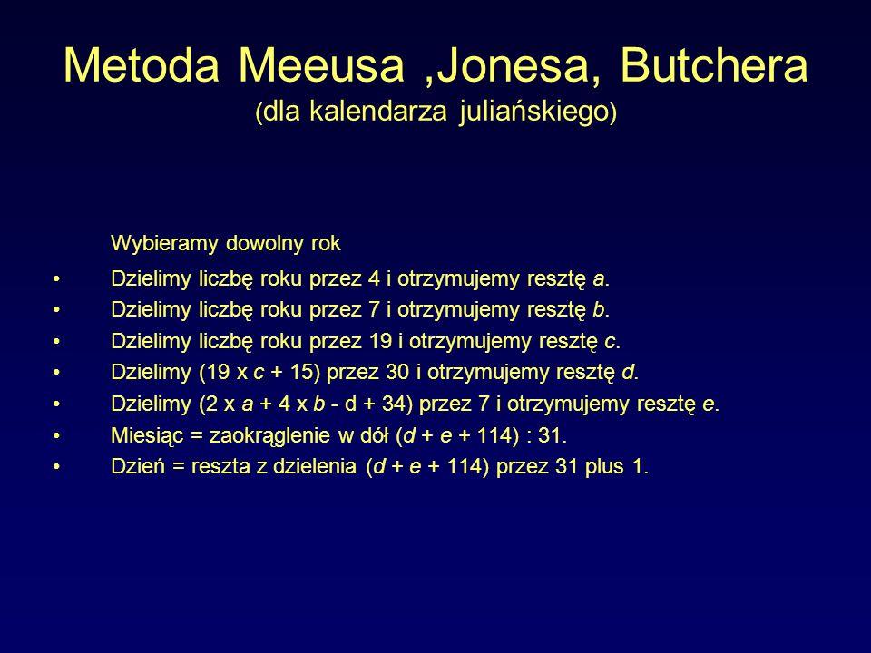 Metoda Meeusa,Jonesa, Butchera ( dla kalendarza juliańskiego ) Wybieramy dowolny rok Dzielimy liczbę roku przez 4 i otrzymujemy resztę a. Dzielimy lic