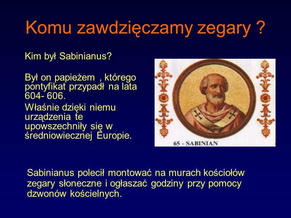 Komu zawdzięczamy zegary ? Kim był Sabinianus? Był on papieżem, którego pontyfikat przypadł na lata 604- 606. Właśnie dzięki niemu urządzenia te upows