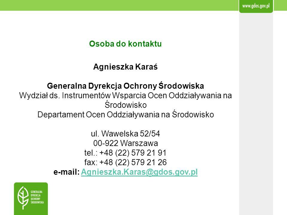 Osoba do kontaktu Agnieszka Karaś Generalna Dyrekcja Ochrony Środowiska Wydział ds. Instrumentów Wsparcia Ocen Oddziaływania na Środowisko Departament