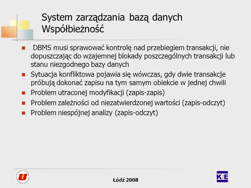 Łódź 2008 System zarządzania bazą danych Współbieżność DBMS musi sprawować kontrolę nad przebiegiem transakcji, nie dopuszczając do wzajemnej blokady