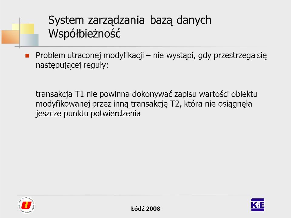 Łódź 2008 System zarządzania bazą danych Współbieżność Problem utraconej modyfikacji – nie wystąpi, gdy przestrzega się następującej reguły: transakcj