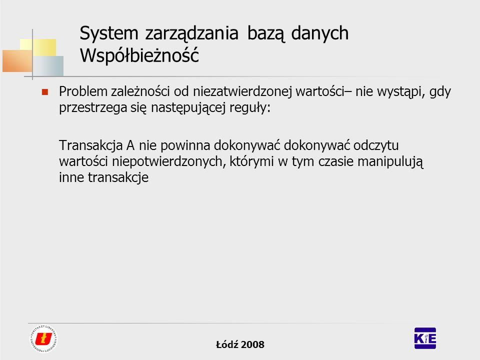 Łódź 2008 System zarządzania bazą danych Współbieżność Problem zależności od niezatwierdzonej wartości– nie wystąpi, gdy przestrzega się następującej