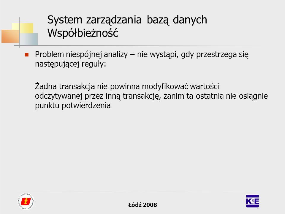 Łódź 2008 System zarządzania bazą danych Współbieżność Problem niespójnej analizy – nie wystąpi, gdy przestrzega się następującej reguły: Żadna transa