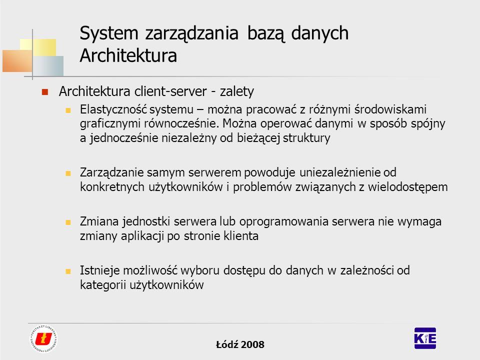 Łódź 2008 System zarządzania bazą danych Architektura Architektura client-server - zalety Elastyczność systemu – można pracować z różnymi środowiskami