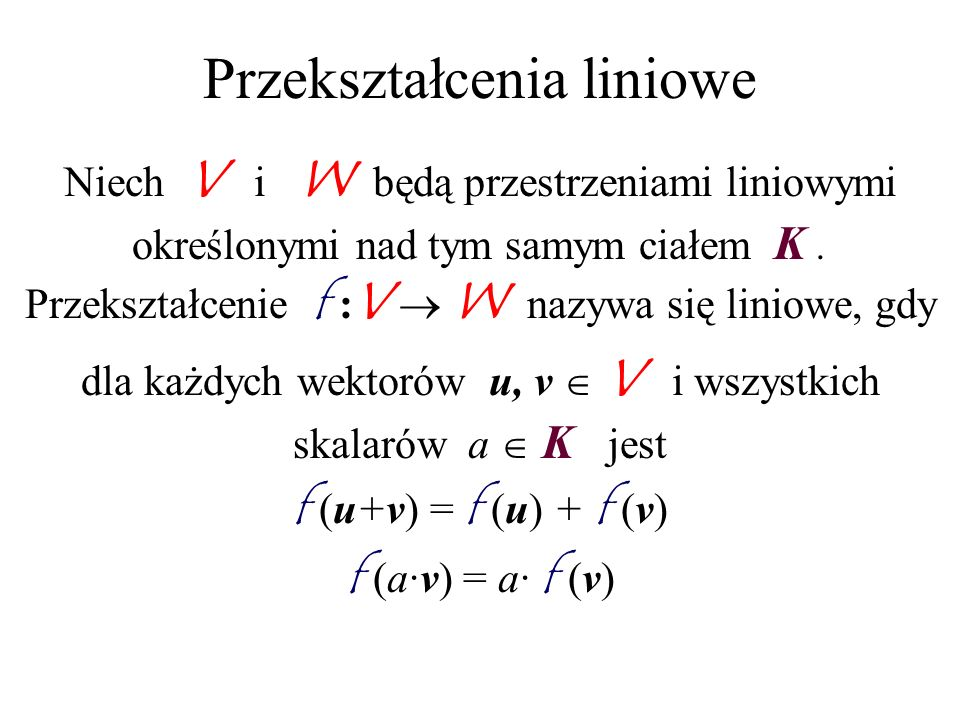 Przekształcenia liniowe Niech V i W będą przestrzeniami liniowymi określonymi nad tym samym ciałem K. Przekształcenie f : V W nazywa się liniowe, gdy