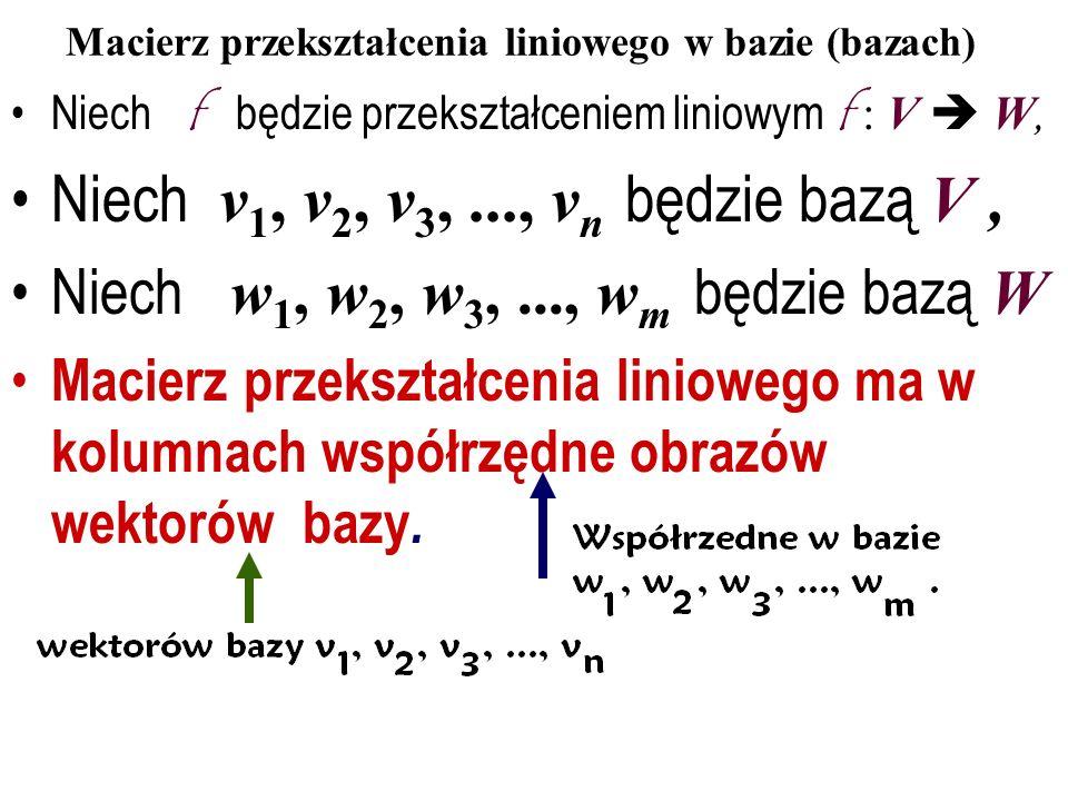 Macierz przekształcenia liniowego w bazie (bazach) Niech f będzie przekształceniem liniowym f : V W, Niech v 1, v 2, v 3,..., v n będzie bazą V, Niech w 1, w 2, w 3,..., w m będzie bazą W Macierz przekształcenia liniowego ma w kolumnach współrzędne obrazów wektorów bazy.