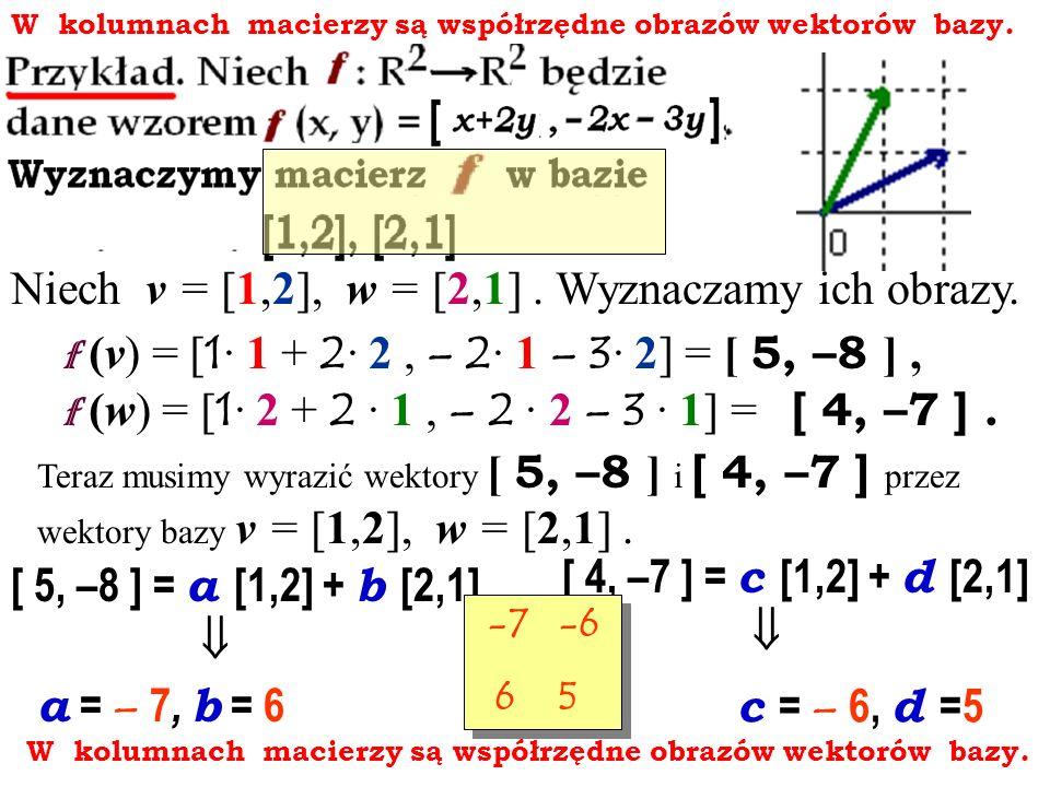 W kolumnach macierzy są współrzędne obrazów wektorów bazy. Niech v = [1,2], w = [2,1]. Wyznaczamy ich obrazy. f (v) = [ 1 · 1 + 2 · 2, – 2 · 1 – 3 · 2