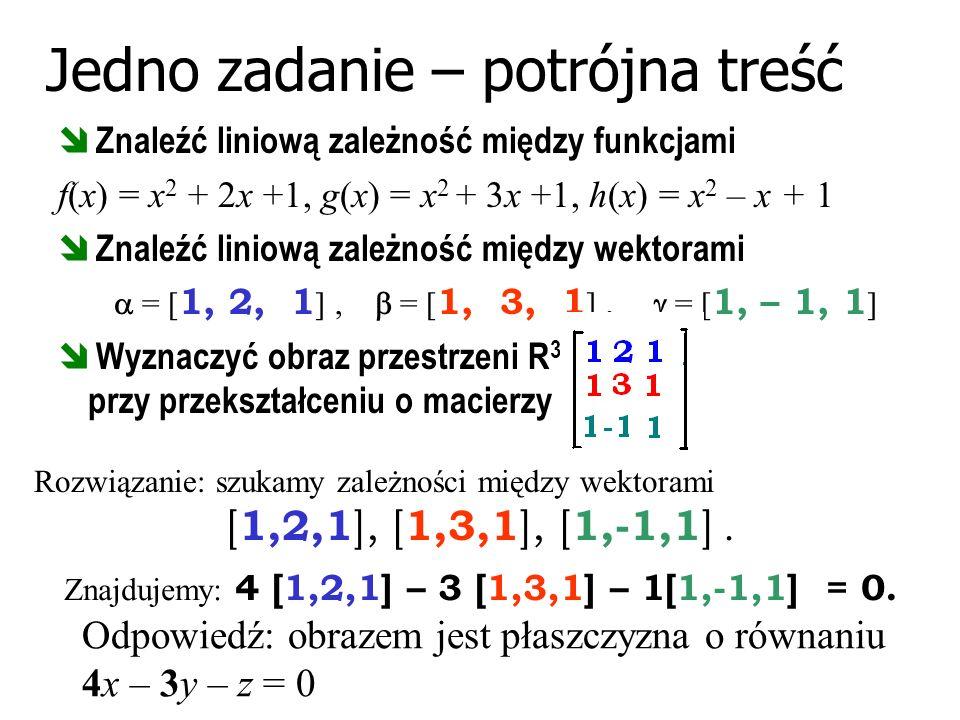 Jedno zadanie – potrójna treść Znaleźć liniową zależność między funkcjami f(x) = x 2 + 2x +1, g(x) = x 2 + 3x +1, h(x) = x 2 – x + 1 Znaleźć liniową z