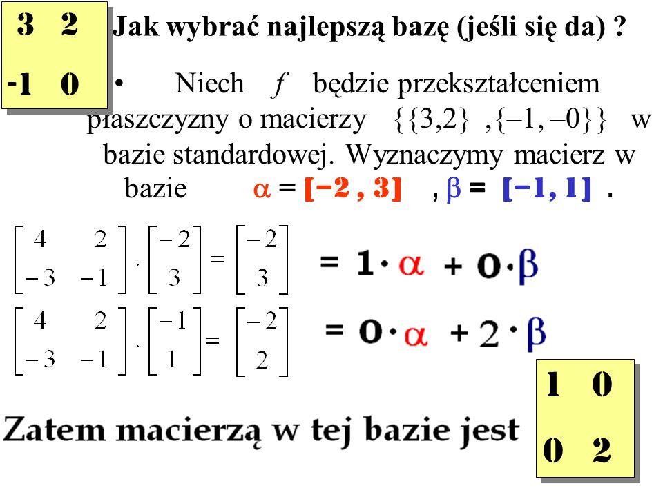 Jak wybrać najlepszą bazę (jeśli się da) ? Niech f będzie przekształceniem płaszczyzny o macierzy {{3,2},{–1, –0}} w bazie standardowej. Wyznaczymy ma