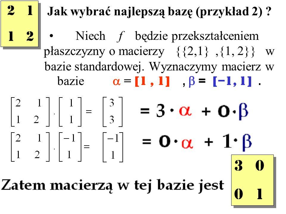 Jak wybrać najlepszą bazę (przykład 2) ? Niech f będzie przekształceniem płaszczyzny o macierzy {{2,1},{1, 2}} w bazie standardowej. Wyznaczymy macier
