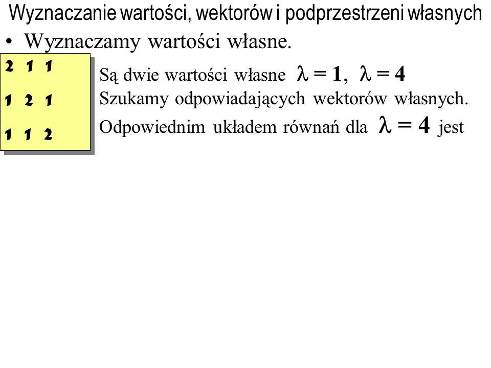 Wyznaczanie wartości, wektorów i podprzestrzeni własnych Wyznaczamy wartości własne. Są dwie wartości własne = 1, = 4 Szukamy odpowiadających wektorów