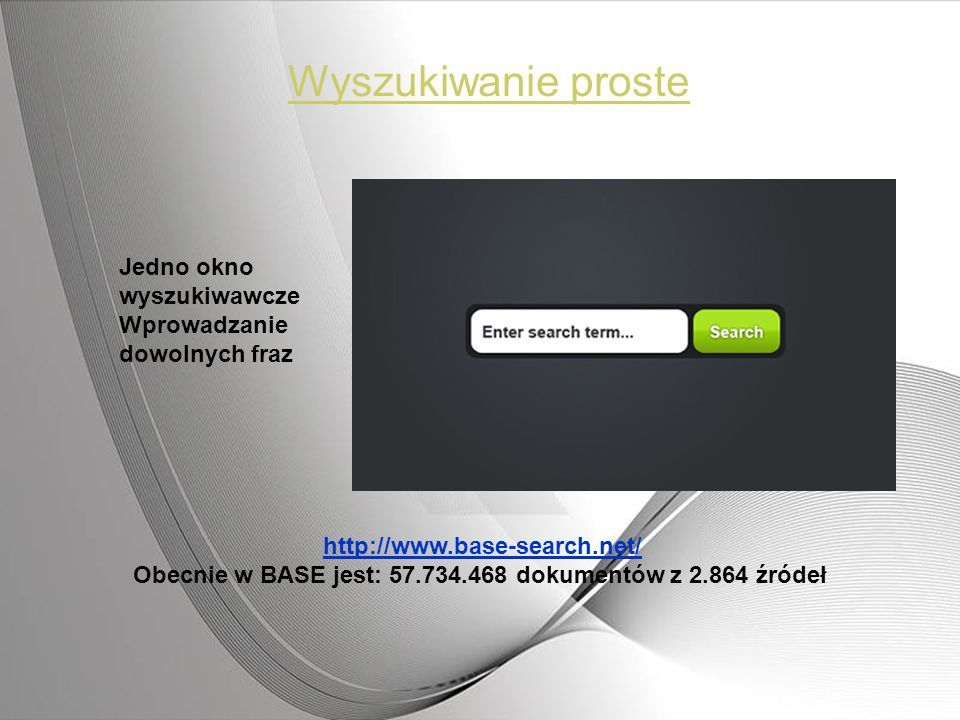 Wyszukiwanie proste Jedno okno wyszukiwawcze Wprowadzanie dowolnych fraz http://www.base-search.net/ Obecnie w BASE jest: 57.734.468 dokumentów z 2.86