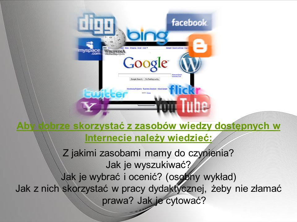 Aby dobrze skorzystać z zasobów wiedzy dostępnych w Internecie należy wiedzieć: Z jakimi zasobami mamy do czynienia? Jak je wyszukiwać? Jak je wybrać
