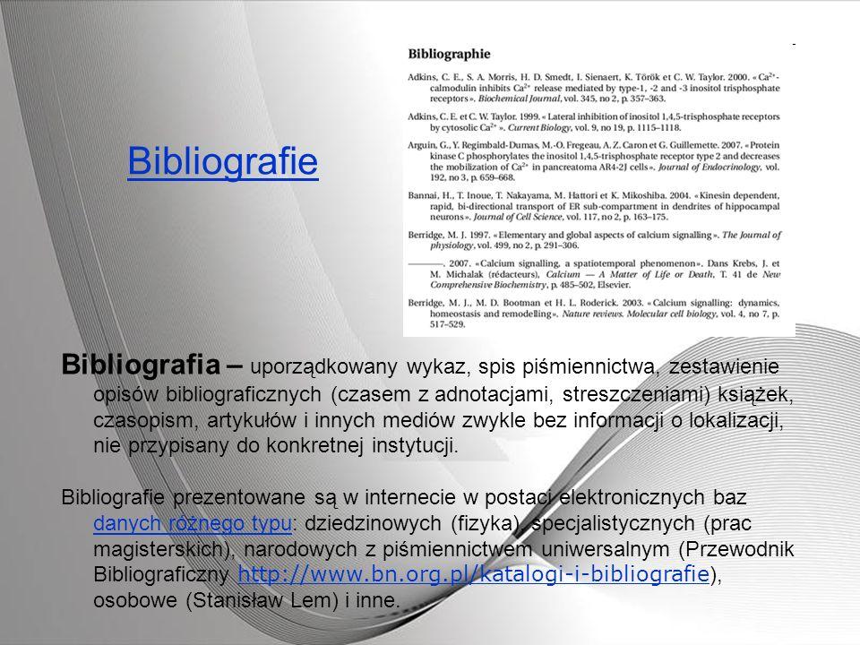 Bibliografie Bibliografia – uporządkowany wykaz, spis piśmiennictwa, zestawienie opisów bibliograficznych (czasem z adnotacjami, streszczeniami) książ