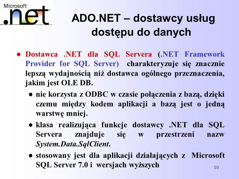 10 ADO.NET – dostawcy usług dostępu do danych Dostawca.NET dla SQL Servera (.NET Framework Provider for SQL Server) charakteryzuje się znacznie lepszą
