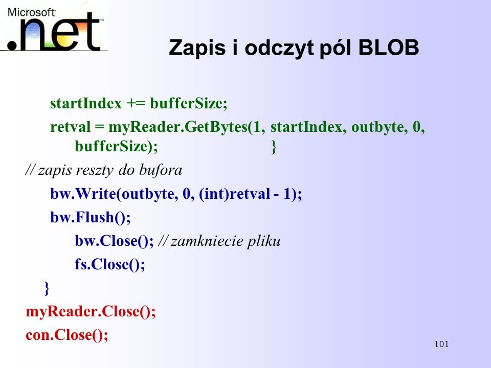 101 Zapis i odczyt pól BLOB startIndex += bufferSize; retval = myReader.GetBytes(1, startIndex, outbyte, 0, bufferSize);} // zapis reszty do bufora bw