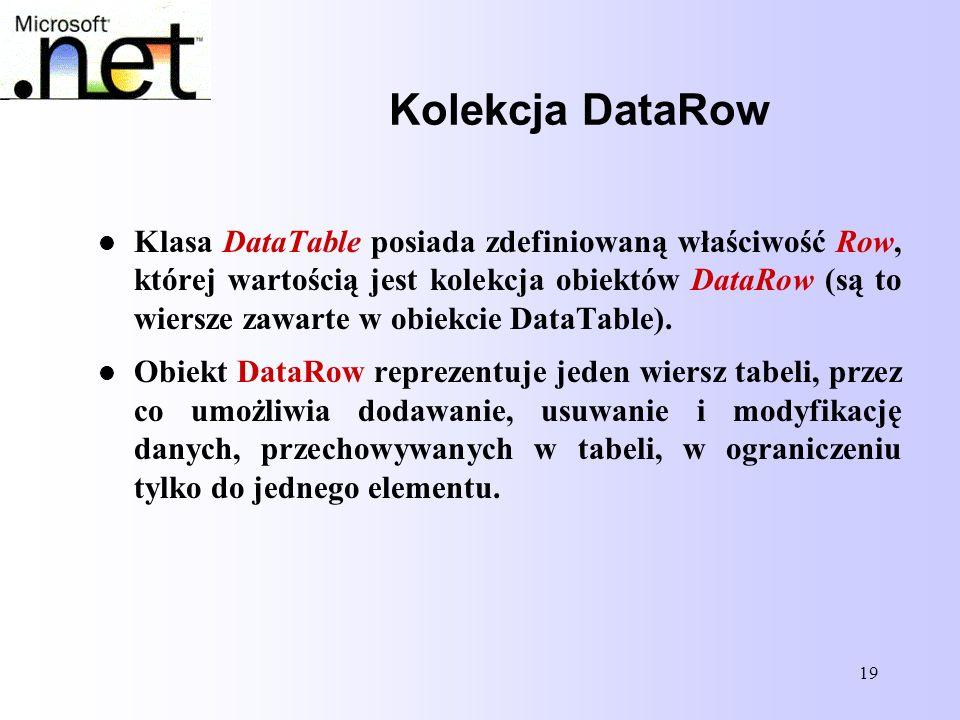 19 Kolekcja DataRow Klasa DataTable posiada zdefiniowaną właściwość Row, której wartością jest kolekcja obiektów DataRow (są to wiersze zawarte w obie