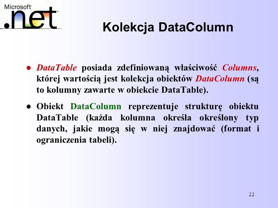 22 Kolekcja DataColumn DataTable posiada zdefiniowaną właściwość Columns, której wartością jest kolekcja obiektów DataColumn (są to kolumny zawarte w