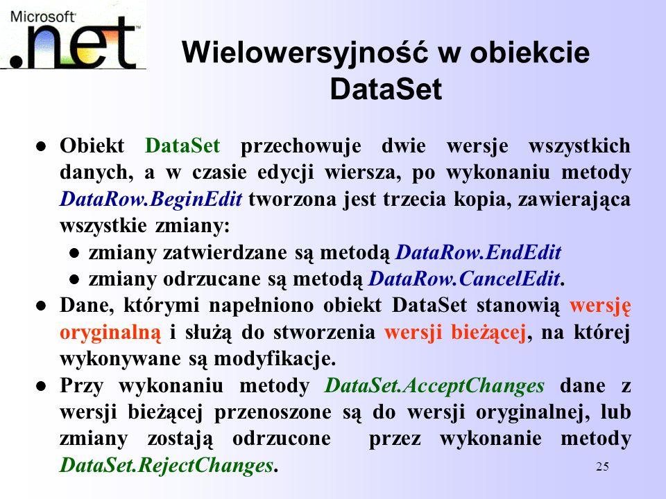 25 Wielowersyjność w obiekcie DataSet Obiekt DataSet przechowuje dwie wersje wszystkich danych, a w czasie edycji wiersza, po wykonaniu metody DataRow