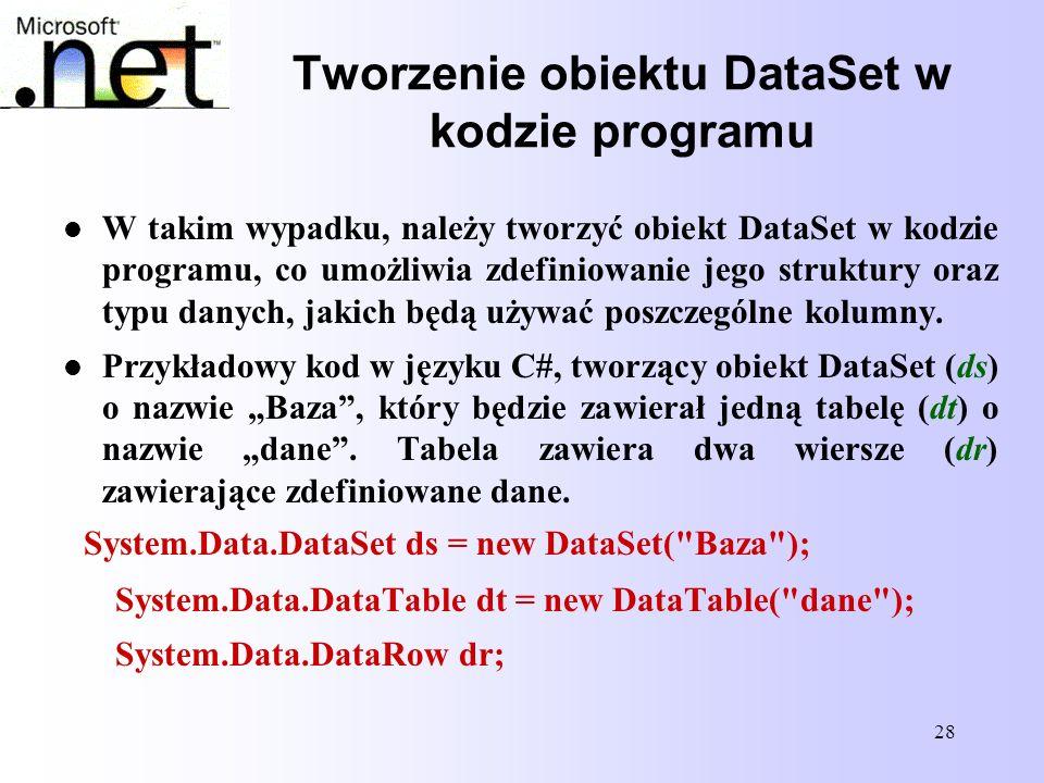 28 Tworzenie obiektu DataSet w kodzie programu W takim wypadku, należy tworzyć obiekt DataSet w kodzie programu, co umożliwia zdefiniowanie jego struk