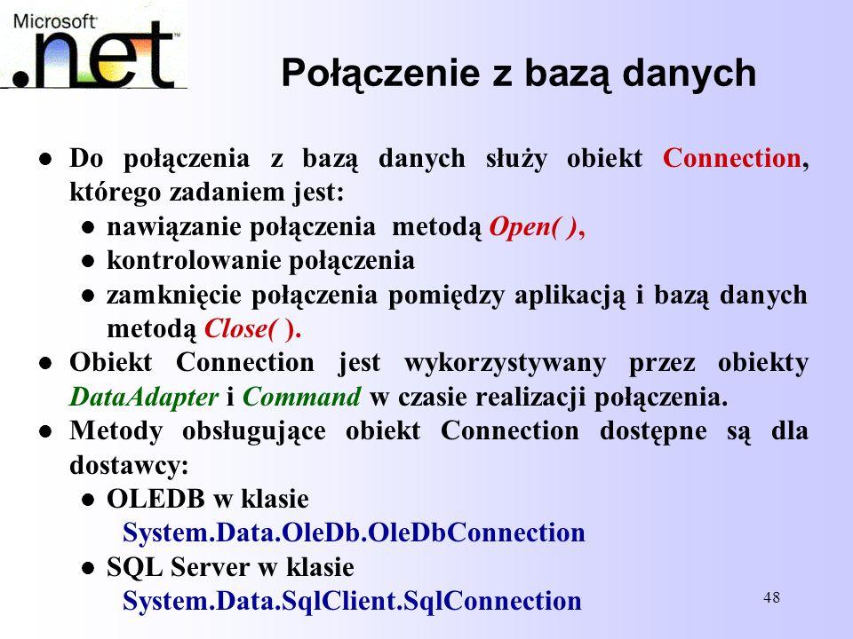 48 Połączenie z bazą danych Do połączenia z bazą danych służy obiekt Connection, którego zadaniem jest: nawiązanie połączenia metodą Open( ), kontrolo