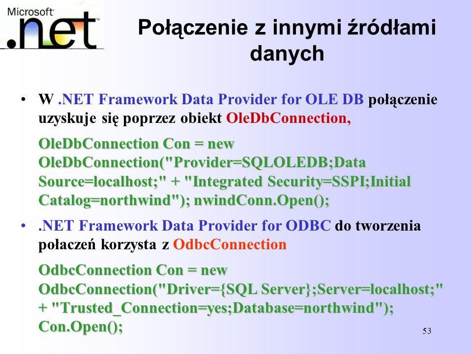 53 Połączenie z innymi źródłami danych W.NET Framework Data Provider for OLE DB połączenie uzyskuje się poprzez obiekt OleDbConnection, OleDbConnectio