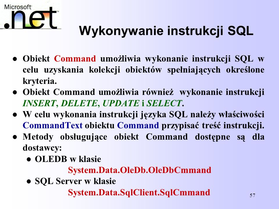 57 Wykonywanie instrukcji SQL Obiekt Command umożliwia wykonanie instrukcji SQL w celu uzyskania kolekcji obiektów spełniających określone kryteria. O