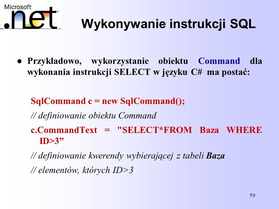 59 Wykonywanie instrukcji SQL Przykładowo, wykorzystanie obiektu Command dla wykonania instrukcji SELECT w języku C# ma postać: SqlCommand c = new Sql