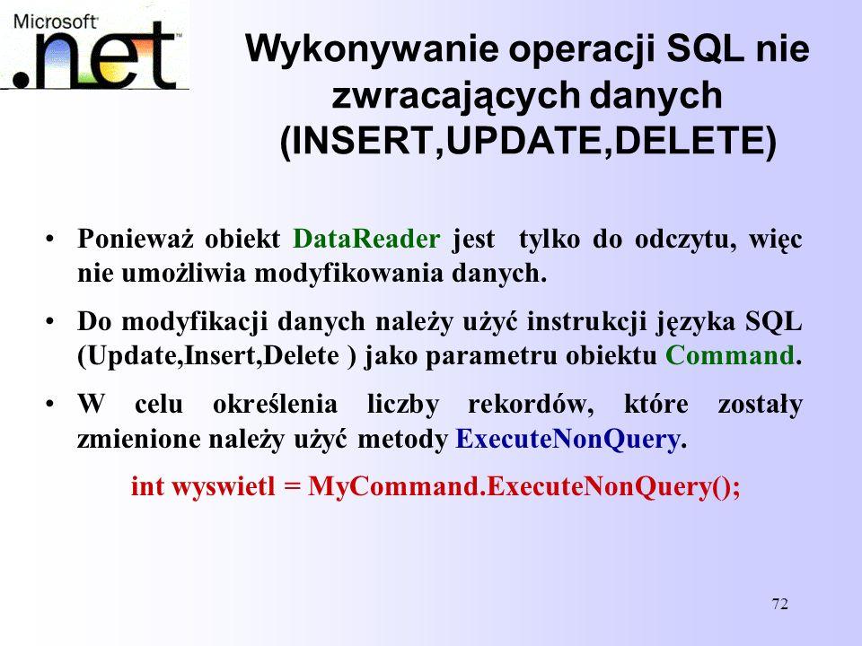 72 Wykonywanie operacji SQL nie zwracających danych (INSERT,UPDATE,DELETE) Ponieważ obiekt DataReader jest tylko do odczytu, więc nie umożliwia modyfi