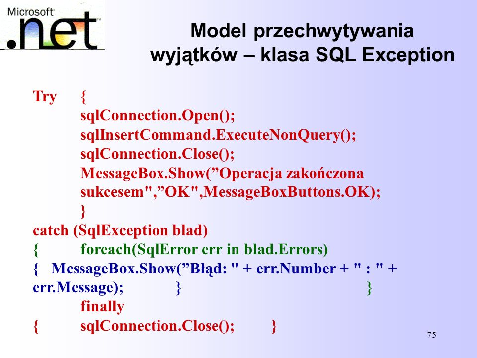75 Try{ sqlConnection.Open(); sqlInsertCommand.ExecuteNonQuery(); sqlConnection.Close(); MessageBox.Show(Operacja zakończona sukcesem