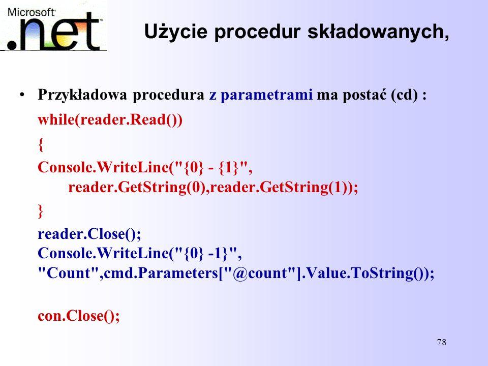 78 Użycie procedur składowanych, Przykładowa procedura z parametrami ma postać (cd) : while(reader.Read()) { Console.WriteLine(