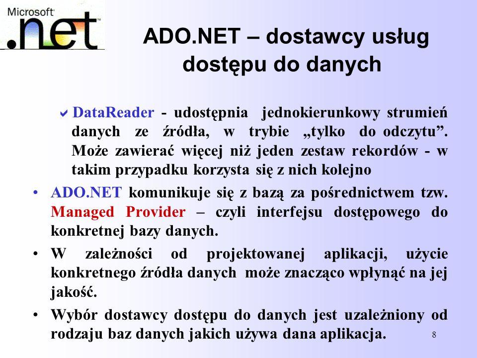 29 Tworzenie obiektu DataSet w kodzie programu //Zdefiniowanie struktury tabeli(Columns) i typów wykorzystywanych elementów dt.Columns.Add( ID , Type.GetType( System.Int32 )); dt.Columns.Add( Imie ,Type.GetType( System.String )); dt.Columns.Add( Nazwisko ,Type.GetType( System.String )); dt.Columns.Add( Adres , Type.GetType( System.String )); //Utworzenie pierwszego wiersza i przypisanie wartości poszczególnym elementom dr=dt.NewRow(); dr[ ID ]=1; dr[ Imie ] = Szczepan ;