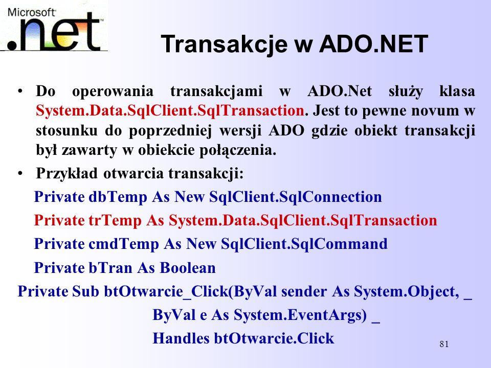 81 Transakcje w ADO.NET Do operowania transakcjami w ADO.Net służy klasa System.Data.SqlClient.SqlTransaction. Jest to pewne novum w stosunku do poprz