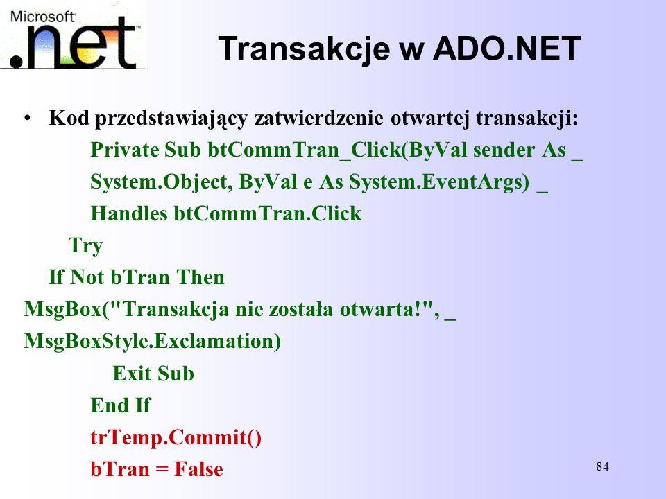 84 Transakcje w ADO.NET Kod przedstawiający zatwierdzenie otwartej transakcji: Private Sub btCommTran_Click(ByVal sender As _ System.Object, ByVal e A