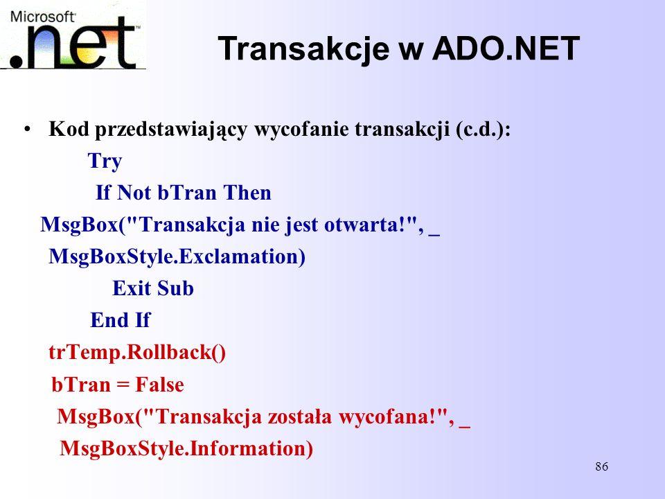 86 Transakcje w ADO.NET Kod przedstawiający wycofanie transakcji (c.d.): Try If Not bTran Then MsgBox(
