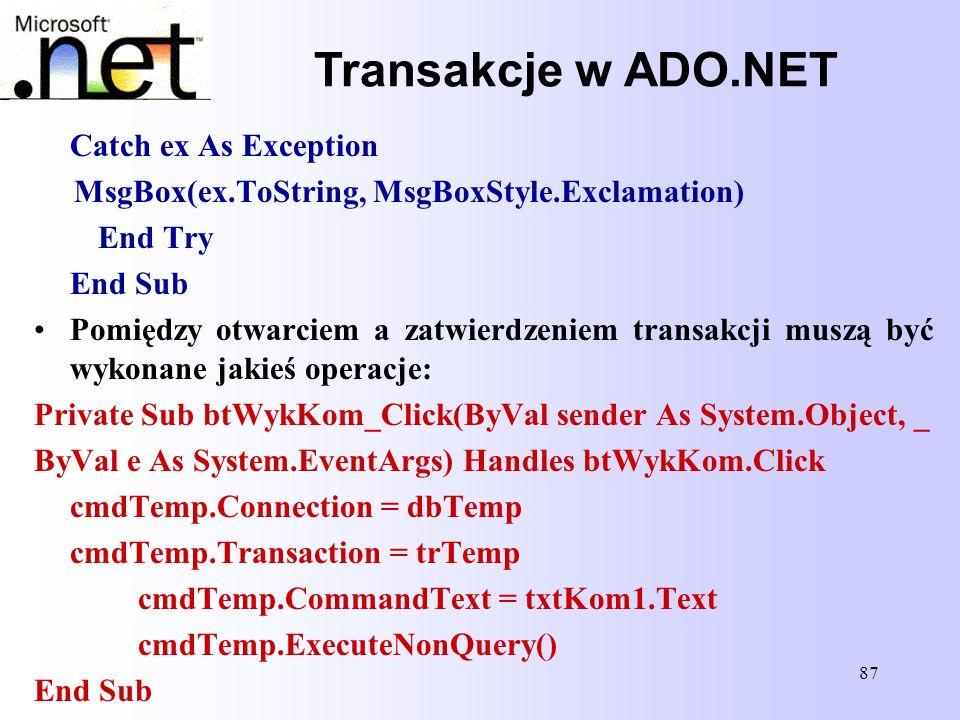 87 Transakcje w ADO.NET Catch ex As Exception MsgBox(ex.ToString, MsgBoxStyle.Exclamation) End Try End Sub Pomiędzy otwarciem a zatwierdzeniem transak
