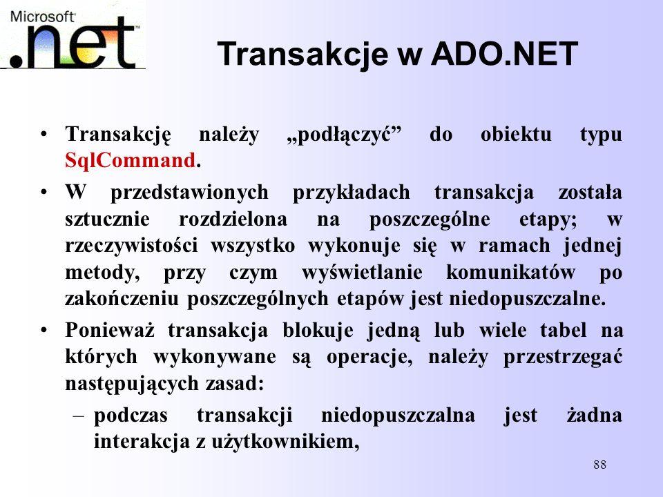 88 Transakcje w ADO.NET Transakcję należy podłączyć do obiektu typu SqlCommand. W przedstawionych przykładach transakcja została sztucznie rozdzielona