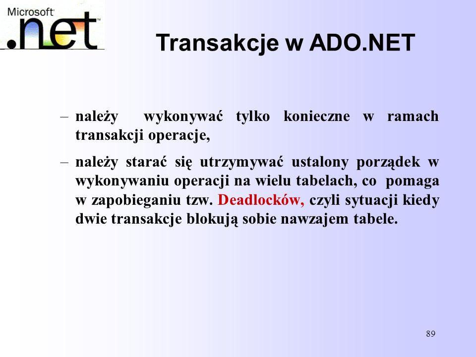 89 Transakcje w ADO.NET –należy wykonywać tylko konieczne w ramach transakcji operacje, –należy starać się utrzymywać ustalony porządek w wykonywaniu