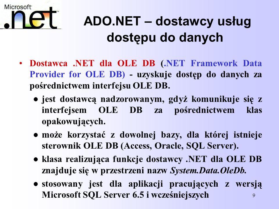 9 ADO.NET – dostawcy usług dostępu do danych Dostawca.NET dla OLE DB (.NET Framework Data Provider for OLE DB) - uzyskuje dostęp do danych za pośredni