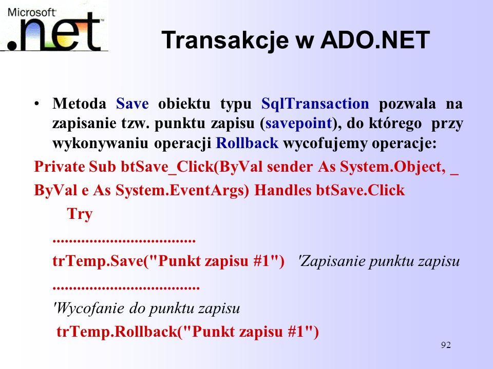 92 Transakcje w ADO.NET Metoda Save obiektu typu SqlTransaction pozwala na zapisanie tzw. punktu zapisu (savepoint), do którego przy wykonywaniu opera
