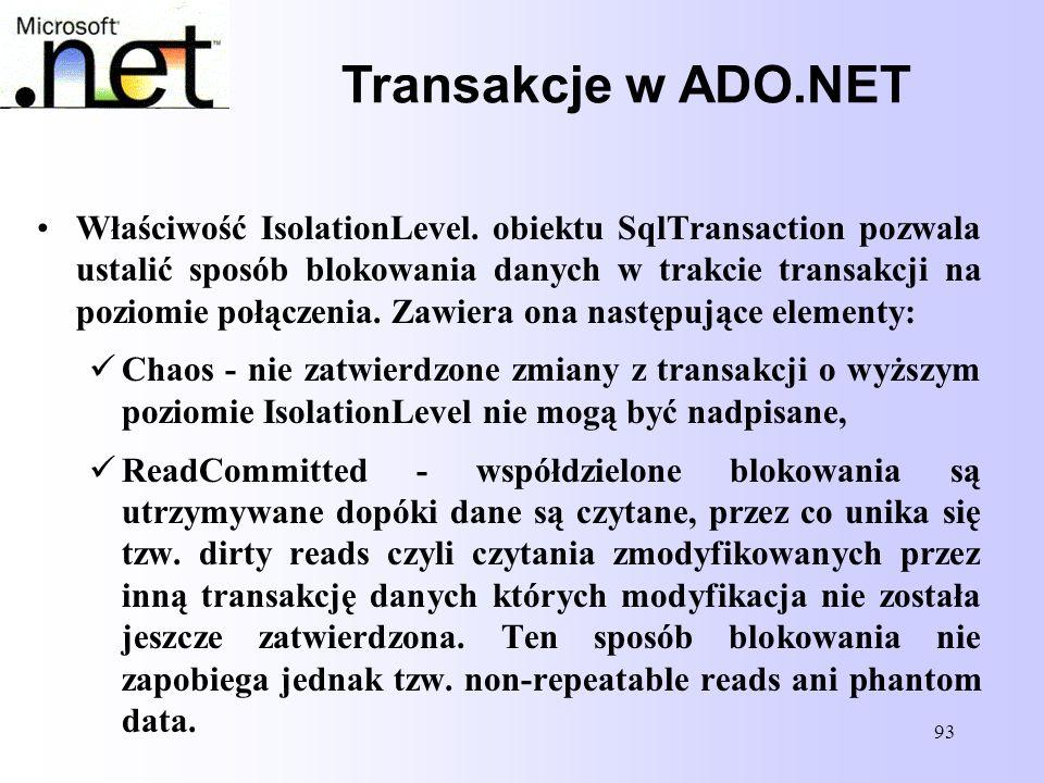93 Transakcje w ADO.NET Właściwość IsolationLevel. obiektu SqlTransaction pozwala ustalić sposób blokowania danych w trakcie transakcji na poziomie po